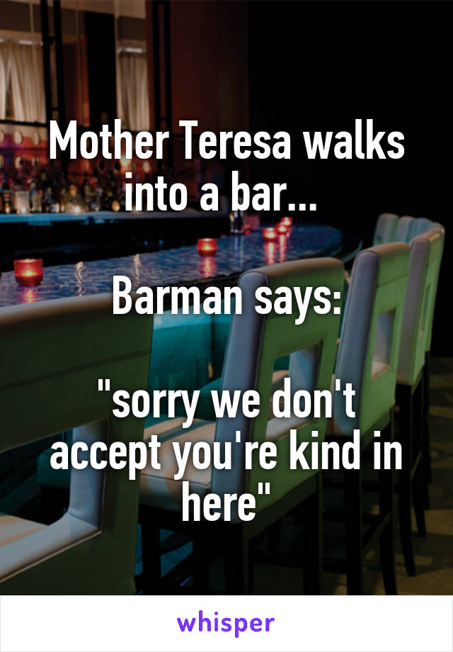 """Mother Teresa walks into a bar...   Barman says:  """"sorry we don't accept you're kind in here"""""""