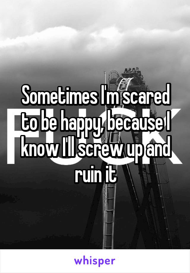 Sometimes I'm scared to be happy, because I know I'll screw up and ruin it