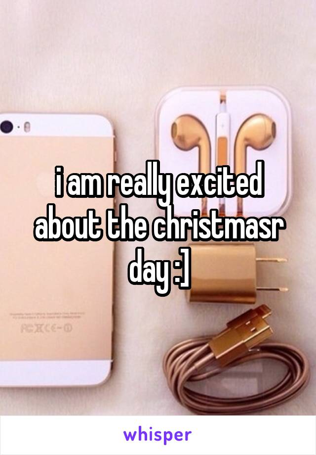 i am really excited about the christmasr day :]