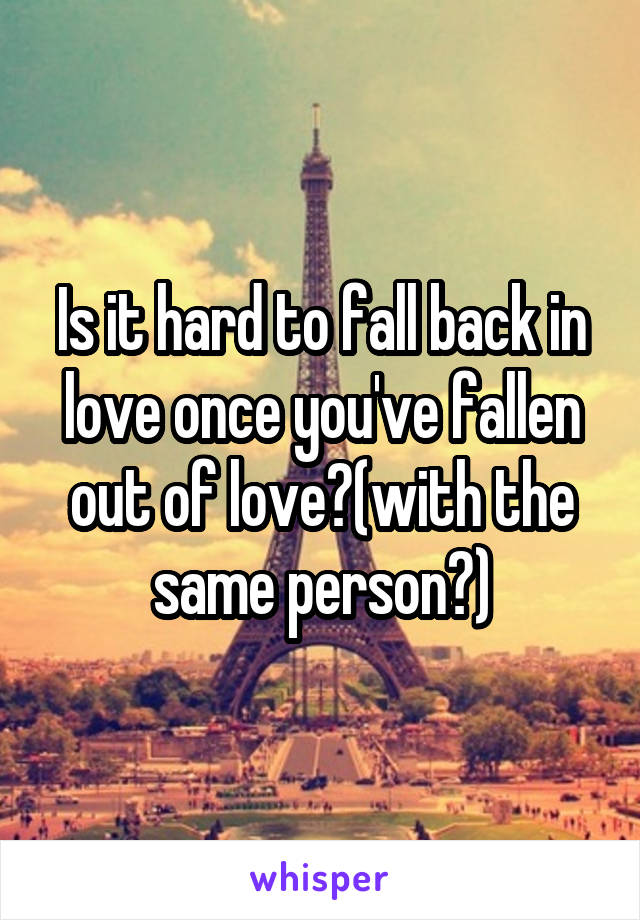 Is it hard to fall back in love once you've fallen out of love?(with the same person?)