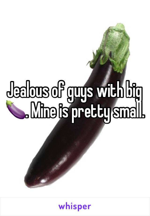 Jealous of guys with big 🍆. Mine is pretty small.