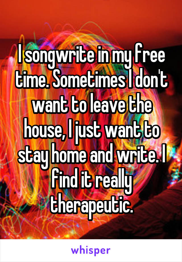 I songwrite in my free time. Sometimes I don't want to leave the house, I just want to stay home and write. I find it really therapeutic.