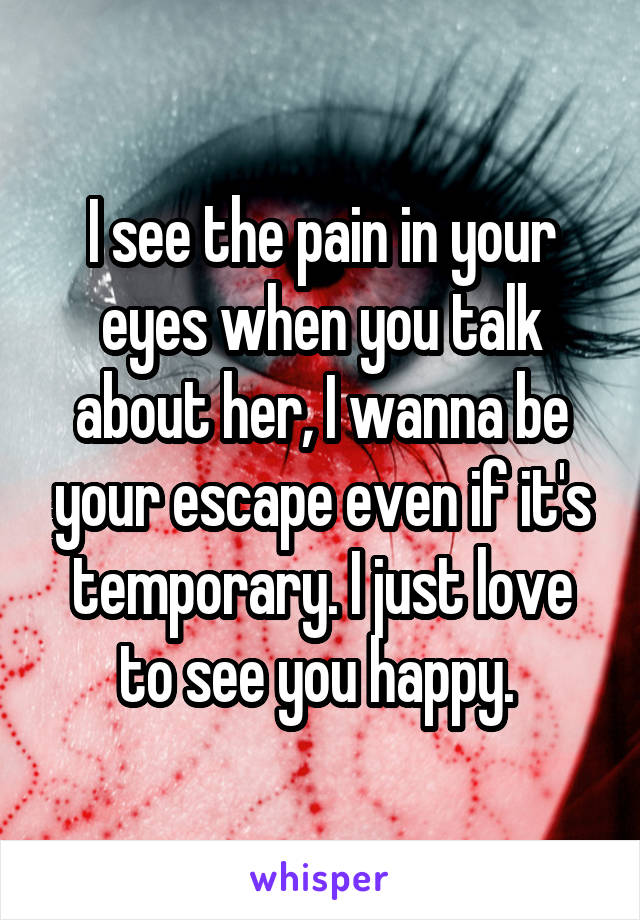 I see the pain in your eyes when you talk about her, I wanna be your escape even if it's temporary. I just love to see you happy.