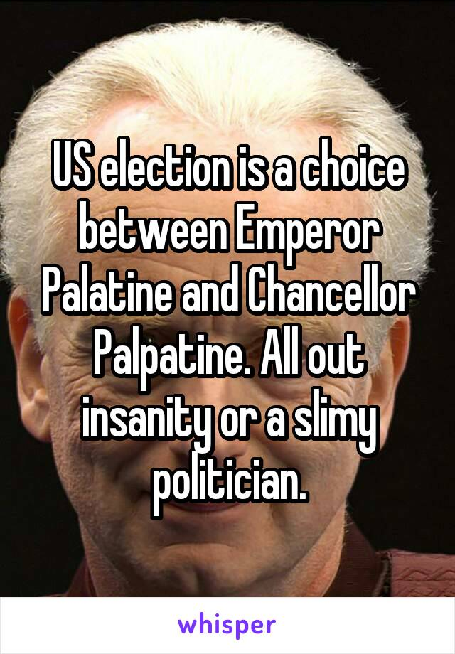 US election is a choice between Emperor Palatine and Chancellor Palpatine. All out insanity or a slimy politician.