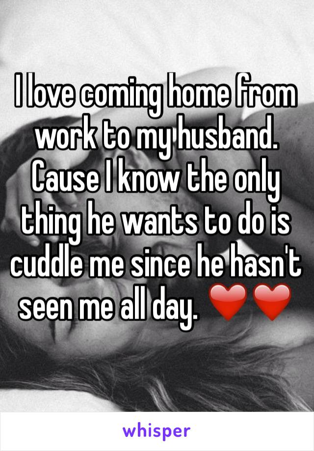 I love coming home from work to my husband. Cause I know the only thing he wants to do is cuddle me since he hasn't seen me all day. ❤️❤️