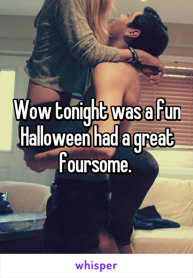 Wow tonight was a fun Halloween had a great foursome.
