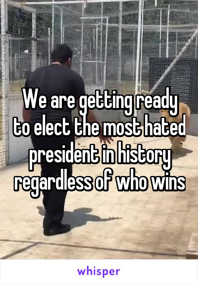 We are getting ready to elect the most hated president in history regardless of who wins