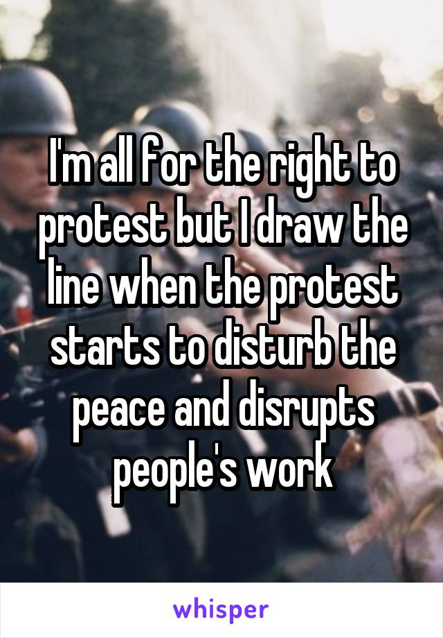 I'm all for the right to protest but I draw the line when the protest starts to disturb the peace and disrupts people's work