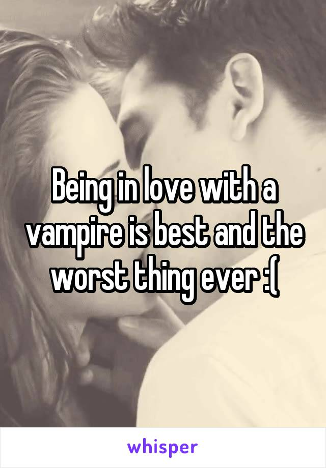 Being in love with a vampire is best and the worst thing ever :(