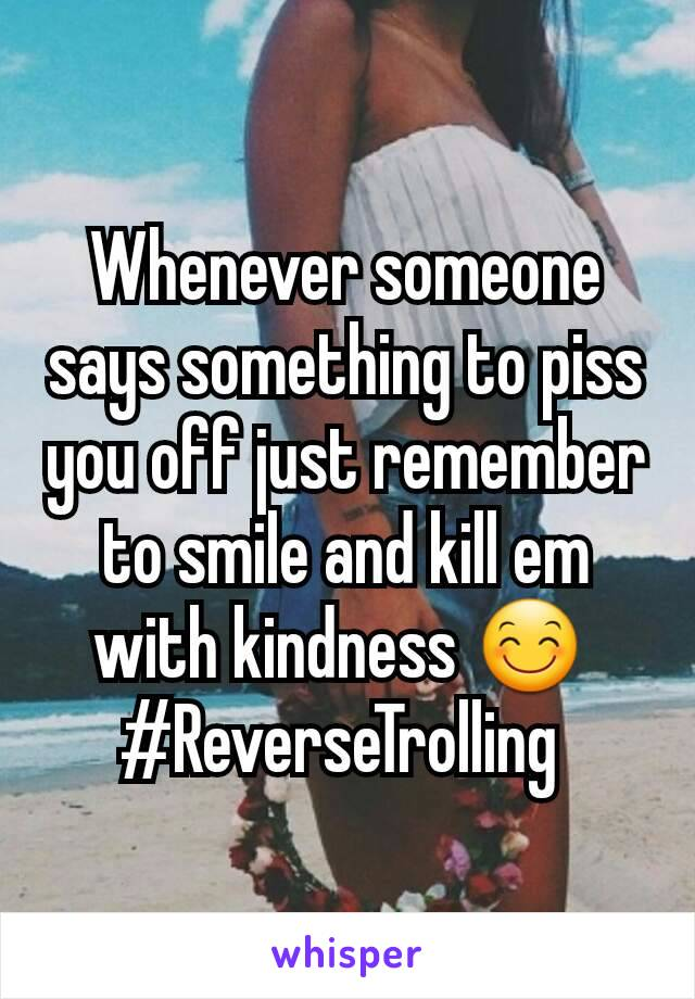 Whenever someone says something to piss you off just remember to smile and kill em with kindness 😊  #ReverseTrolling