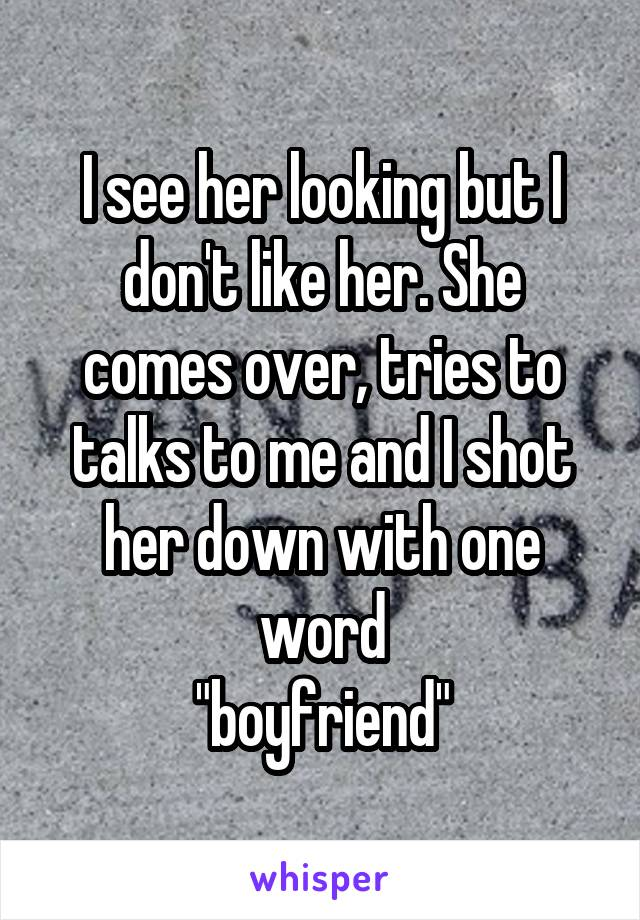 """I see her looking but I don't like her. She comes over, tries to talks to me and I shot her down with one word """"boyfriend"""""""