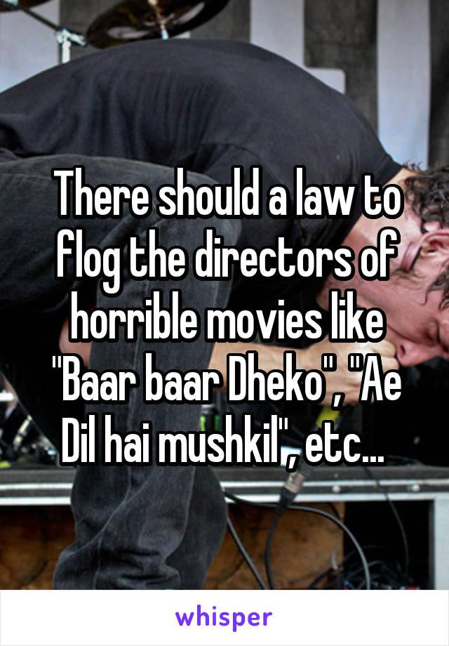 "There should a law to flog the directors of horrible movies like ""Baar baar Dheko"", ""Ae Dil hai mushkil"", etc..."