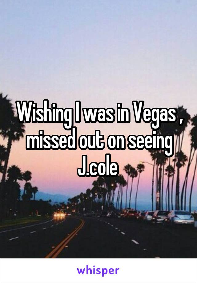 Wishing I was in Vegas , missed out on seeing J.cole