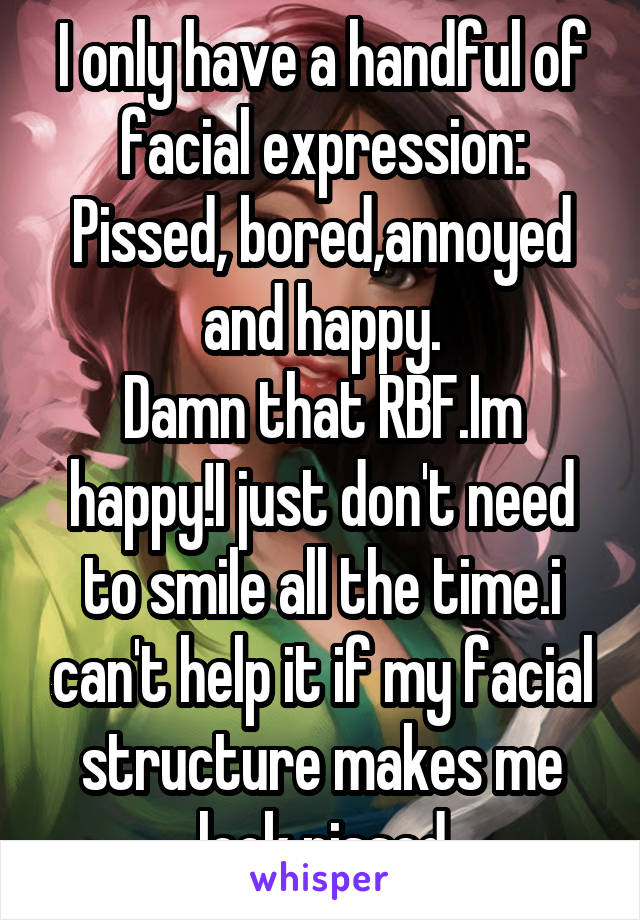 I only have a handful of facial expression: Pissed, bored,annoyed and happy. Damn that RBF.Im happy!I just don't need to smile all the time.i can't help it if my facial structure makes me look pissed