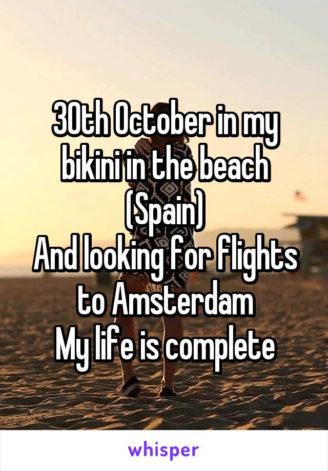 30th October in my bikini in the beach (Spain) And looking for flights to Amsterdam My life is complete