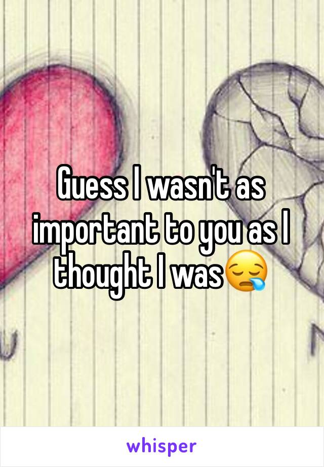 Guess I wasn't as important to you as I thought I was😪