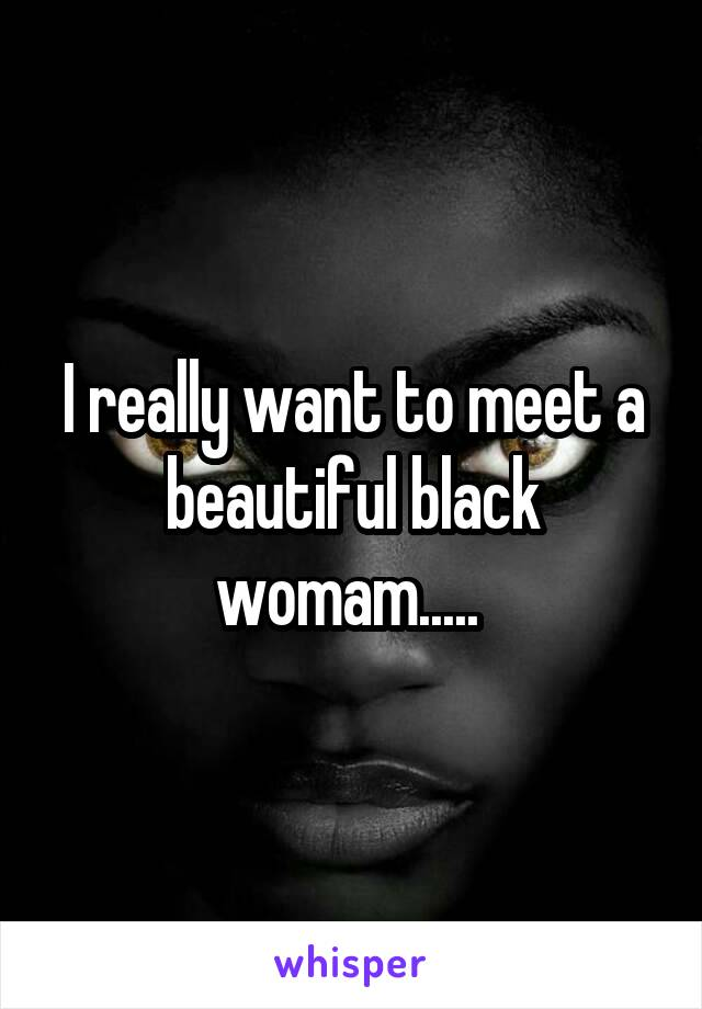I really want to meet a beautiful black womam.....