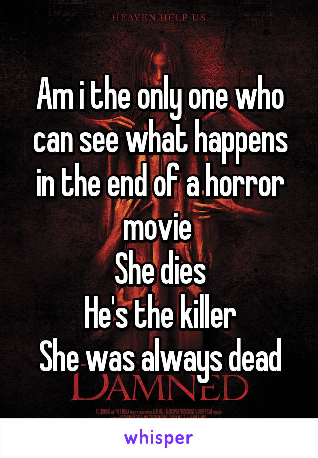 Am i the only one who can see what happens in the end of a horror movie  She dies He's the killer She was always dead