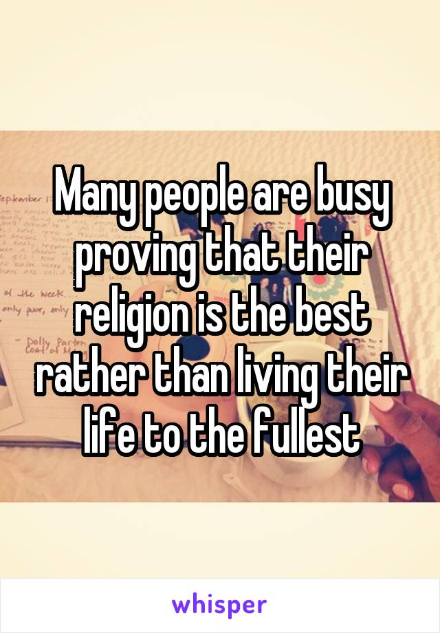 Many people are busy proving that their religion is the best rather than living their life to the fullest