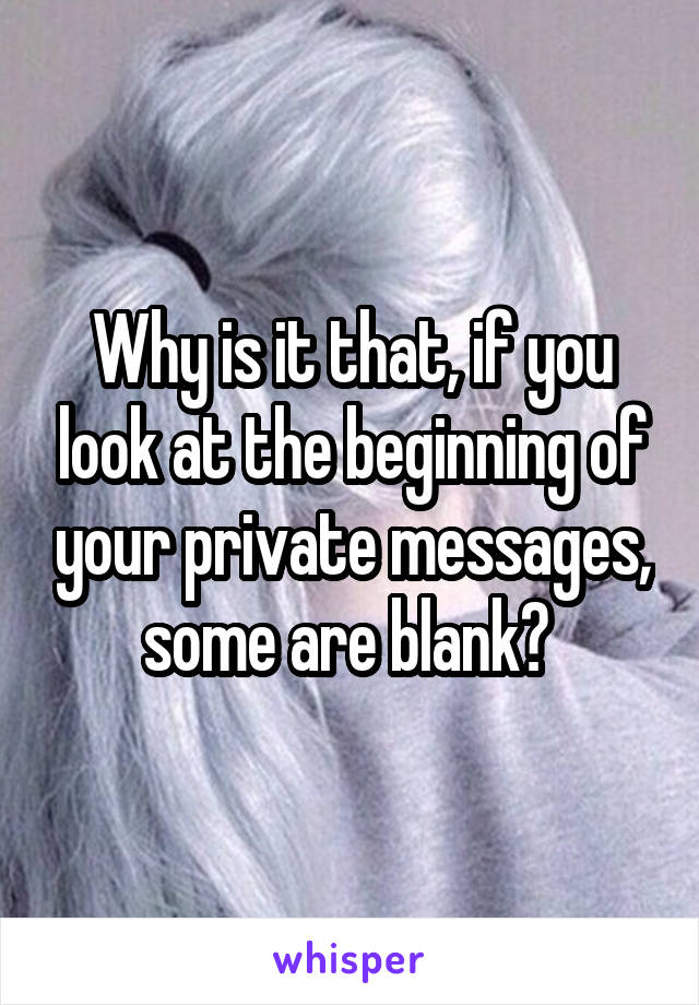 Why is it that, if you look at the beginning of your private messages, some are blank?