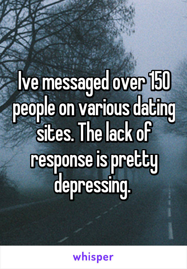 Ive messaged over 150 people on various dating sites. The lack of response is pretty depressing.