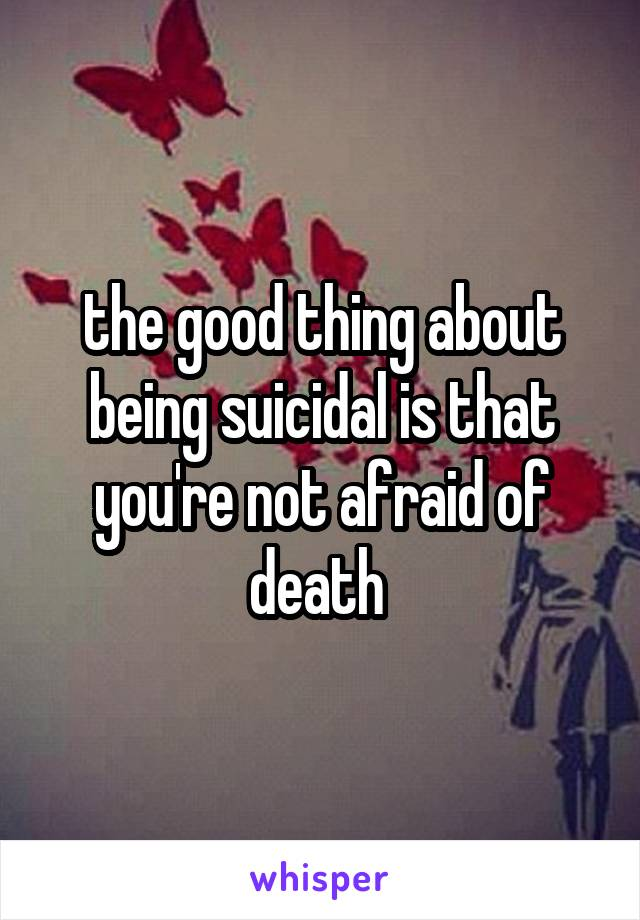 the good thing about being suicidal is that you're not afraid of death