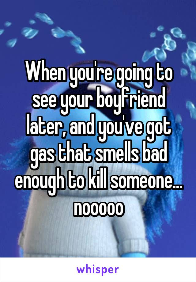 When you're going to see your boyfriend later, and you've got gas that smells bad enough to kill someone... nooooo