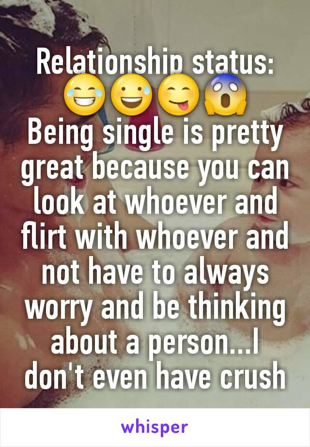 Relationship status: 😂😅😋😱 Being single is pretty great because you can look at whoever and flirt with whoever and not have to always worry and be thinking about a person...I don't even have crush