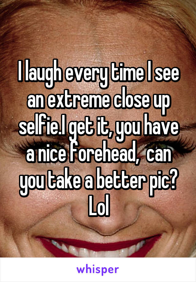 I laugh every time I see an extreme close up selfie.I get it, you have a nice forehead,  can you take a better pic? Lol