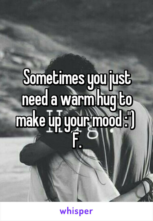 """Sometimes you just need a warm hug to make up your mood :"""")  F."""