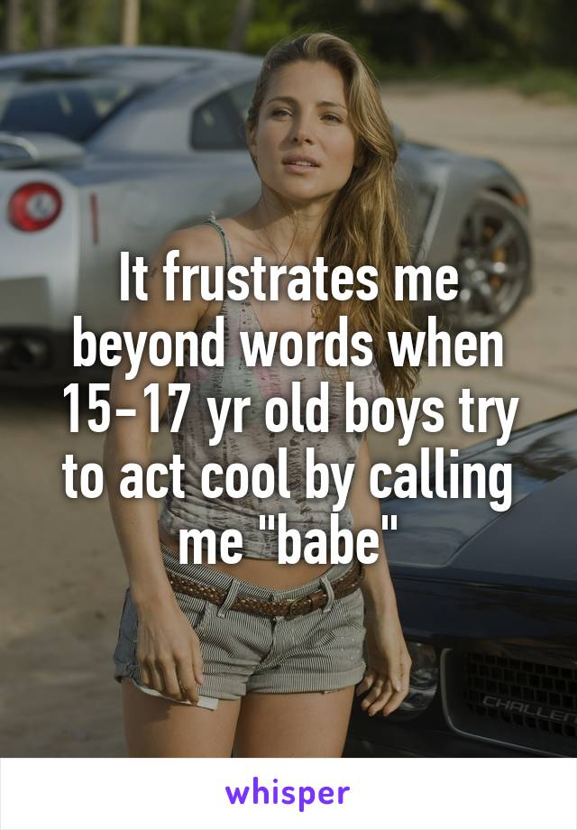 "It frustrates me beyond words when 15-17 yr old boys try to act cool by calling me ""babe"""