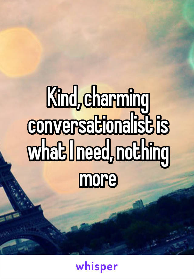 Kind, charming conversationalist is what I need, nothing more