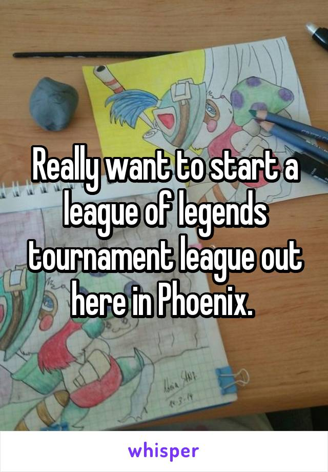 Really want to start a league of legends tournament league out here in Phoenix.
