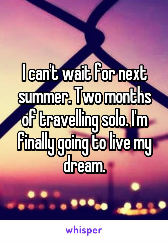 I can't wait for next summer. Two months of travelling solo. I'm finally going to live my dream.