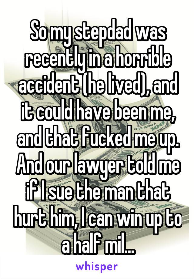 So my stepdad was recently in a horrible accident (he lived), and it could have been me, and that fucked me up. And our lawyer told me if I sue the man that hurt him, I can win up to a half mil...