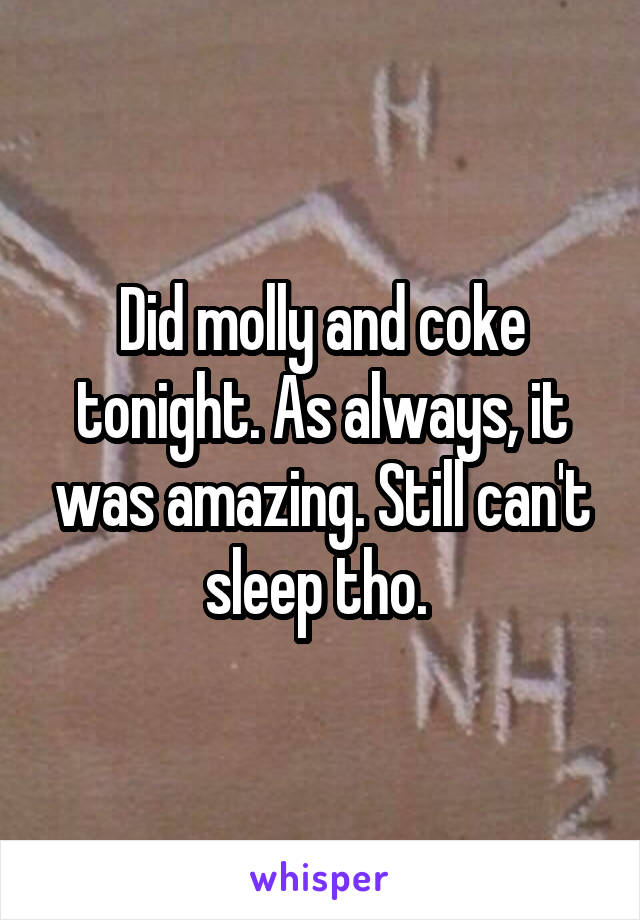 Did molly and coke tonight. As always, it was amazing. Still can't sleep tho.