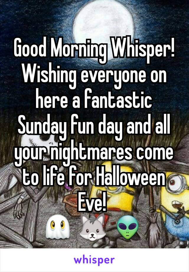 Good Morning Whisper! Wishing everyone on here a fantastic Sunday fun day and all your nightmares come to life for Halloween Eve!  👻 🐺 👽