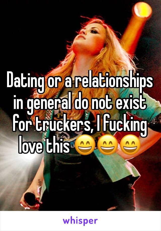 Dating or a relationships in general do not exist for truckers, I fucking love this 😄😄😄