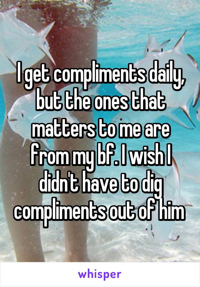 I get compliments daily, but the ones that matters to me are from my bf. I wish I didn't have to dig compliments out of him