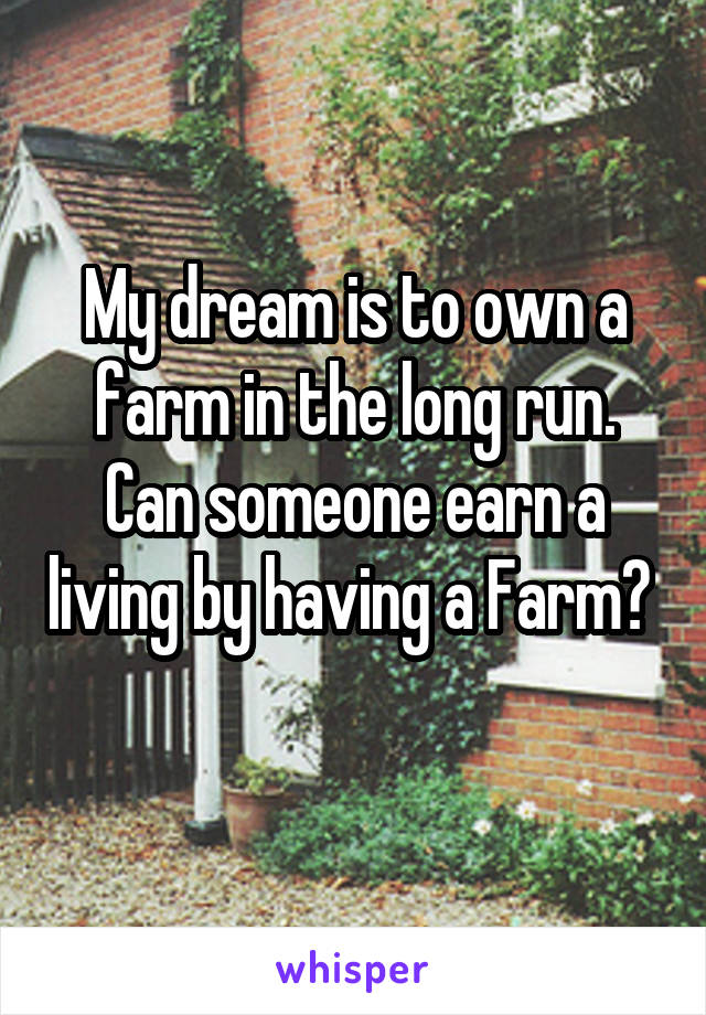 My dream is to own a farm in the long run. Can someone earn a living by having a Farm?