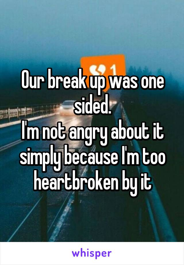 Our break up was one sided. I'm not angry about it simply because I'm too heartbroken by it