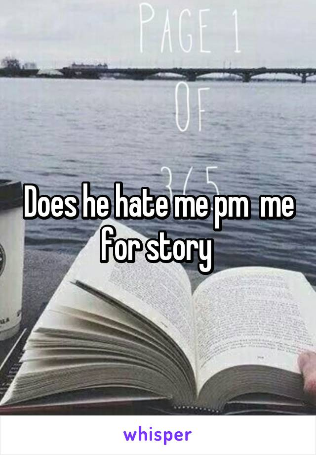Does he hate me pm  me for story