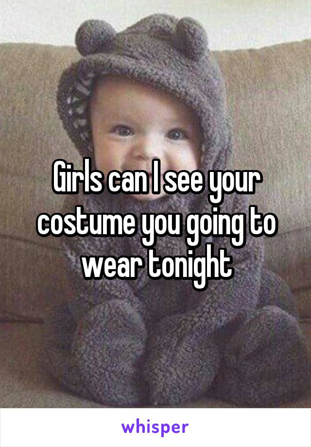 Girls can I see your costume you going to wear tonight