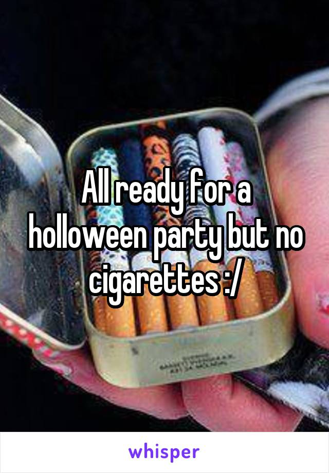 All ready for a holloween party but no cigarettes :/