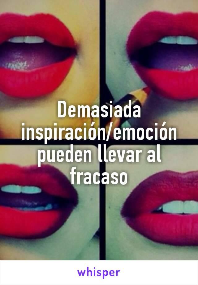 Demasiada inspiración/emoción pueden llevar al fracaso