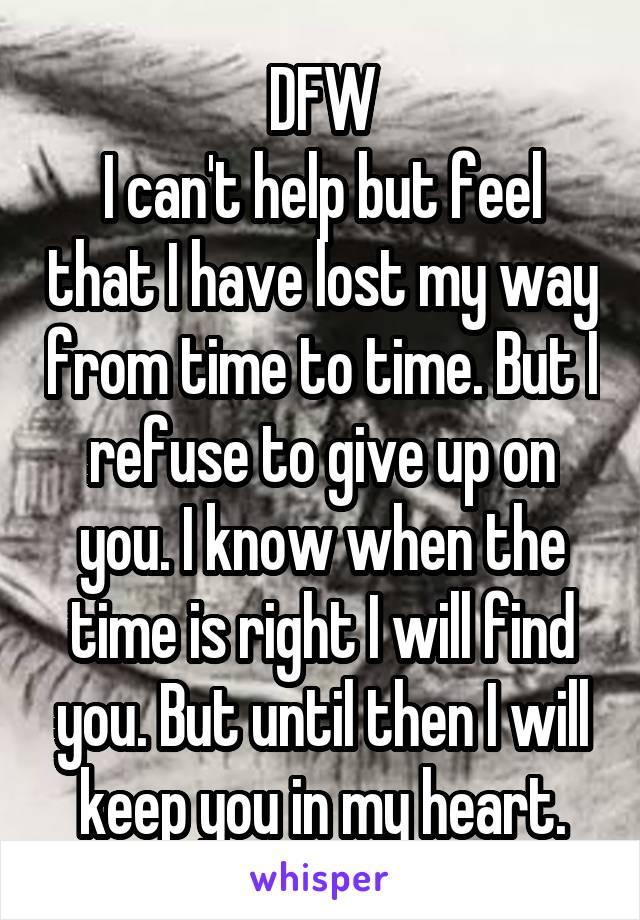 DFW I can't help but feel that I have lost my way from time to time. But I refuse to give up on you. I know when the time is right I will find you. But until then I will keep you in my heart.