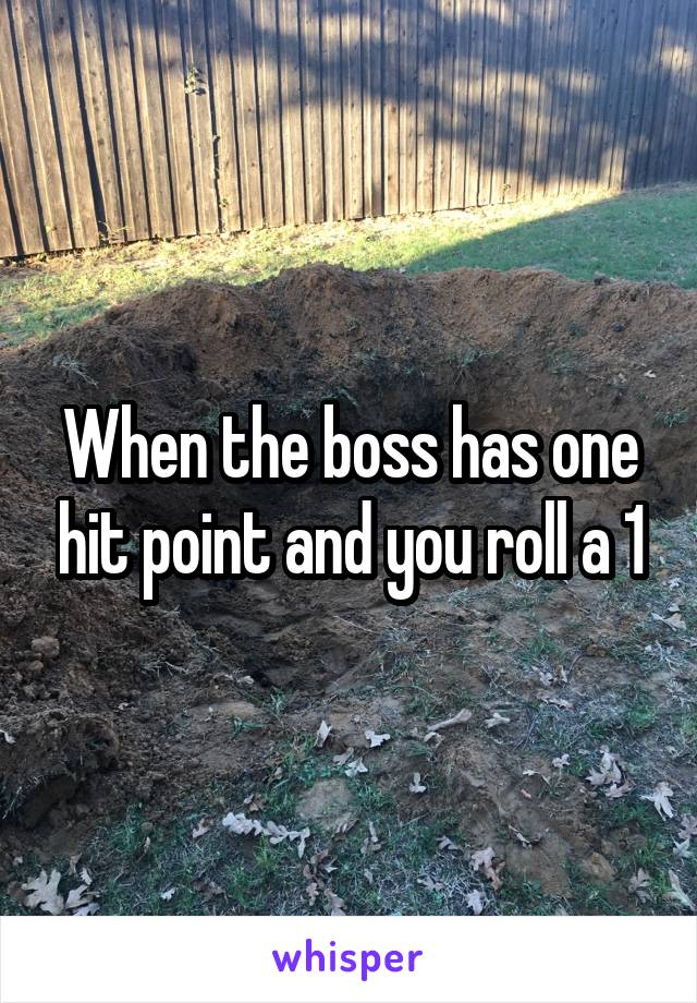 When the boss has one hit point and you roll a 1