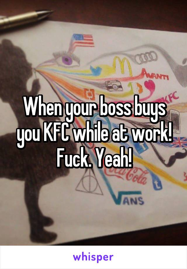 When your boss buys you KFC while at work! Fuck. Yeah!