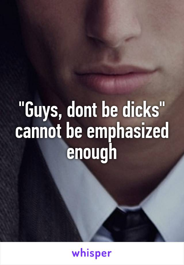 """""""Guys, dont be dicks"""" cannot be emphasized enough"""