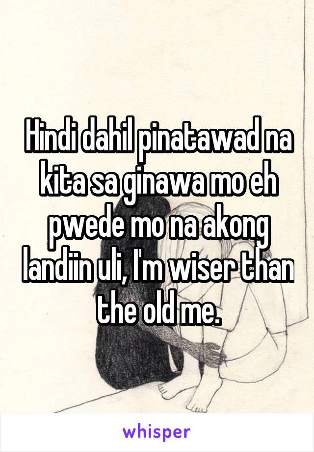 Hindi dahil pinatawad na kita sa ginawa mo eh pwede mo na akong landiin uli, I'm wiser than the old me.
